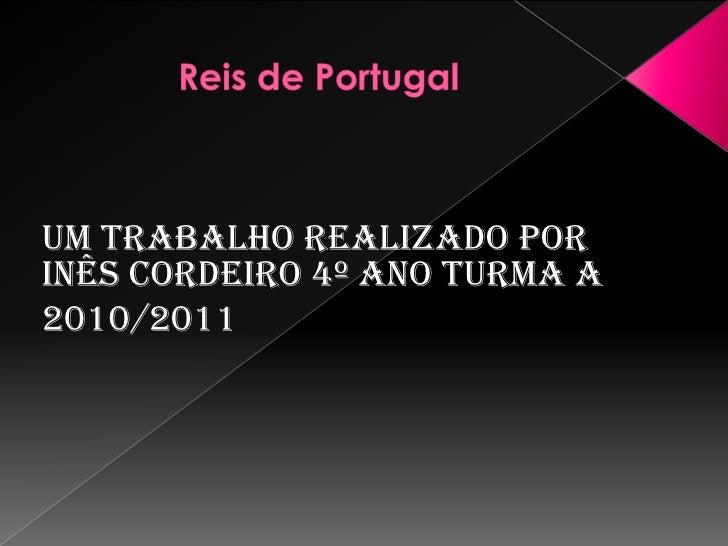 Reis de Portugal<br />Um trabalho realizado por Inês Cordeiro 4º ano turma A<br />2010/2011<br />