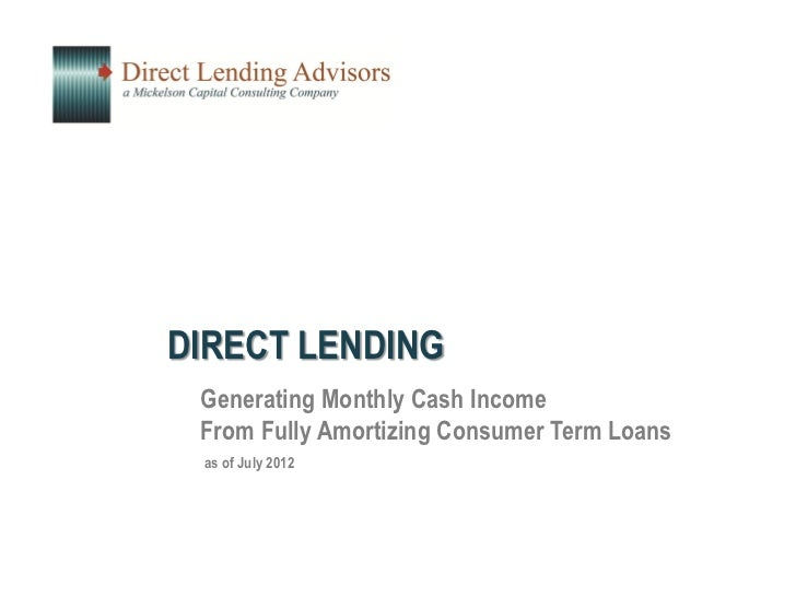 DIRECT LENDING Generating Monthly Cash Income From Fully Amortizing Consumer Term Loans as of July 2012
