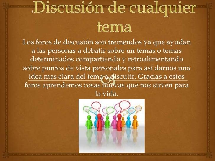 1Discusión de cualquier tema<br />Los foros de discusión son tremendos ya que ayudan a las personas a debatir sobre un tem...