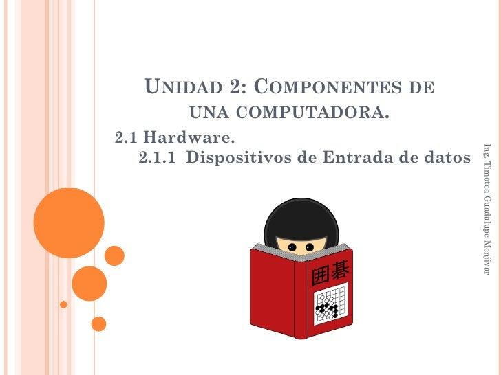 UNIDAD 2: COMPONENTES DE      UNA COMPUTADORA.2.1 Hardware.                                            Ing. Timotea Guadal...