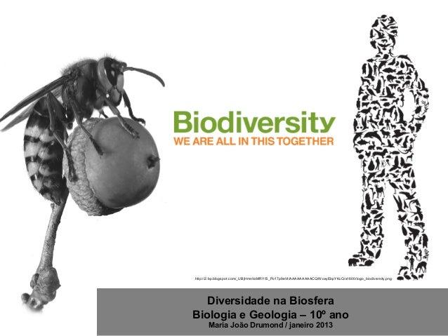 Diversidade na Biosfera Biologia e Geologia – 10º ano Maria João Drumond / janeiro 2013 http://2.bp.blogspot.com/_UBjHmnVz...