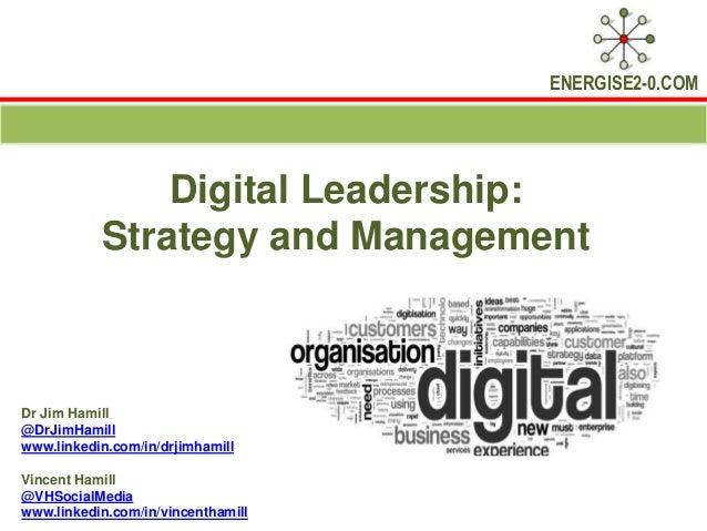 ENERGISE2-0.COM Digital Leadership: Strategy and Management Dr Jim Hamill @DrJimHamill www.linkedin.com/in/drjimhamill Vin...
