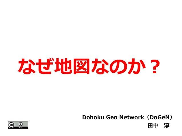なぜ地図なのか?  Dohoku Geo Network(DoGeN)  田中 淳