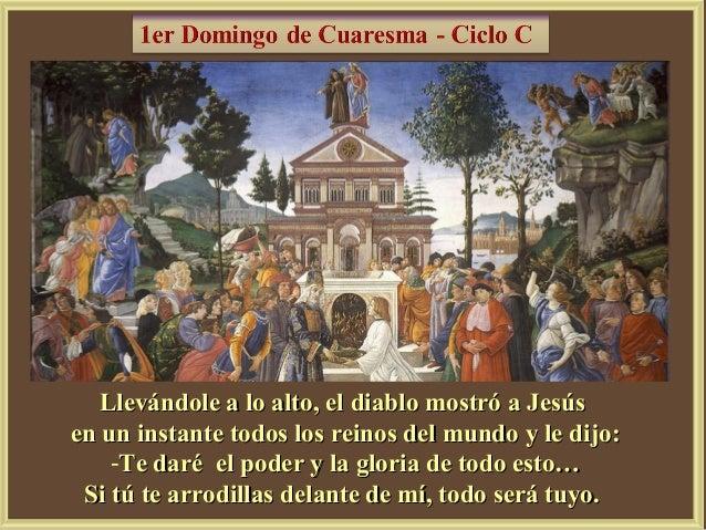 Llevándole a lo alto, el diablo mostró a Jesúsen un instante todos los reinos del mundo y le dijo:    -Te daré el poder y ...