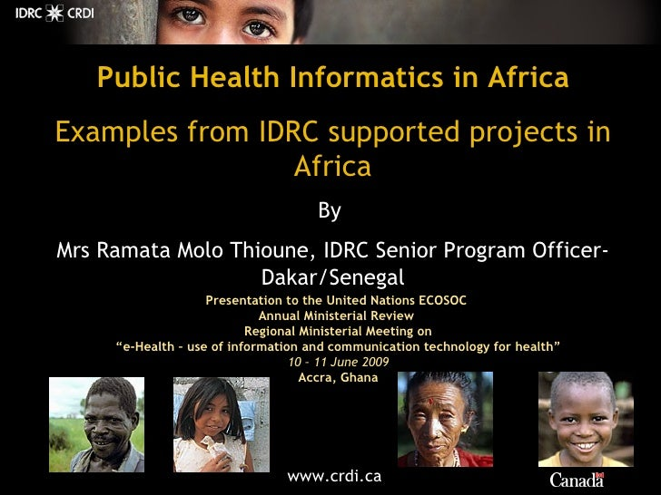 Public Health Informatics in Africa Examples from IDRC supported projects in Africa By   Mrs Ramata Molo Thioune, IDRC Sen...