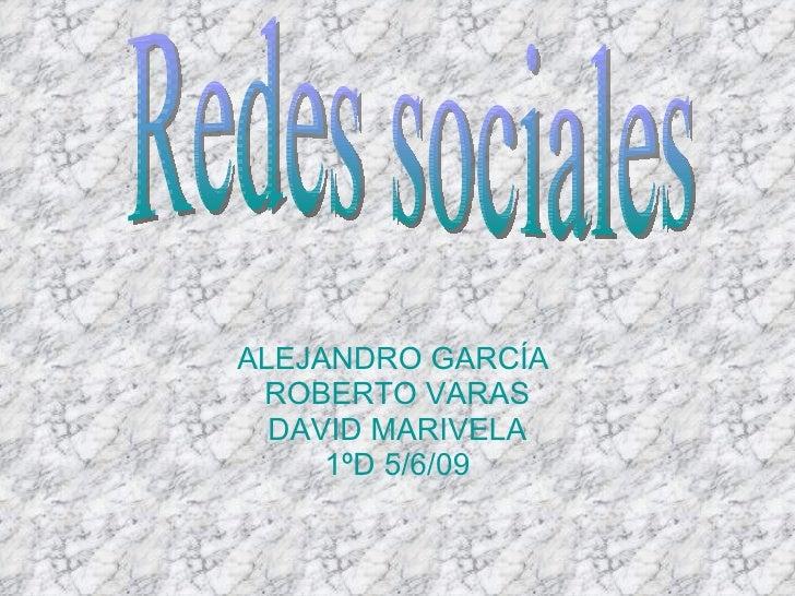 ALEJANDRO GARCÍA  ROBERTO VARAS DAVID MARIVELA 1ºD 5/6/09 Redes sociales