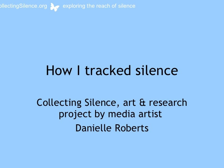How I tracked silence Collecting Silence, art & research project by media artist  Danielle Roberts collectingSilence.org  ...