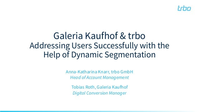 Galeria Kaufhof & trbo Addressing Users Successfully with the Help of Dynamic Segmentation Anna-Katharina Knarr, trbo GmbH...