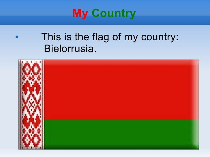 My Country    This is the flag of my country:    Bielorrusia.
