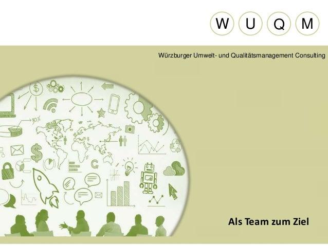 Als Team zum Ziel Würzburger Umwelt- und Qualitätsmanagement Consulting W U Q M