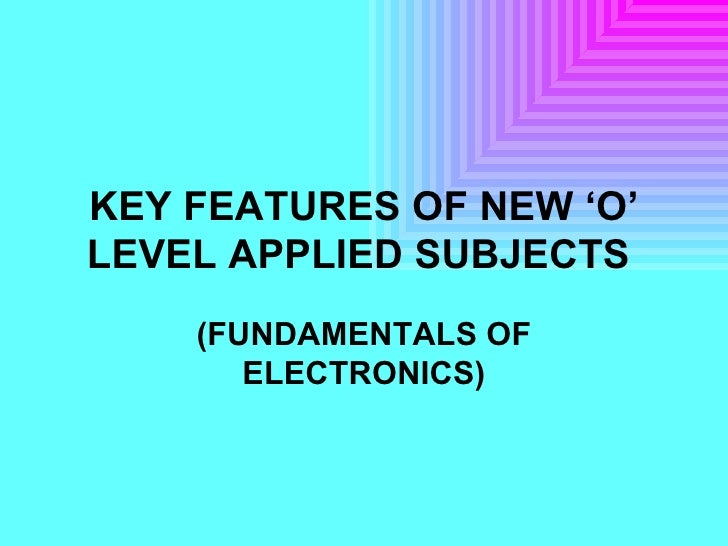 KEY FEATURES OF NEW 'O' LEVEL APPLIED SUBJECTS   (FUNDAMENTALS OF ELECTRONICS)