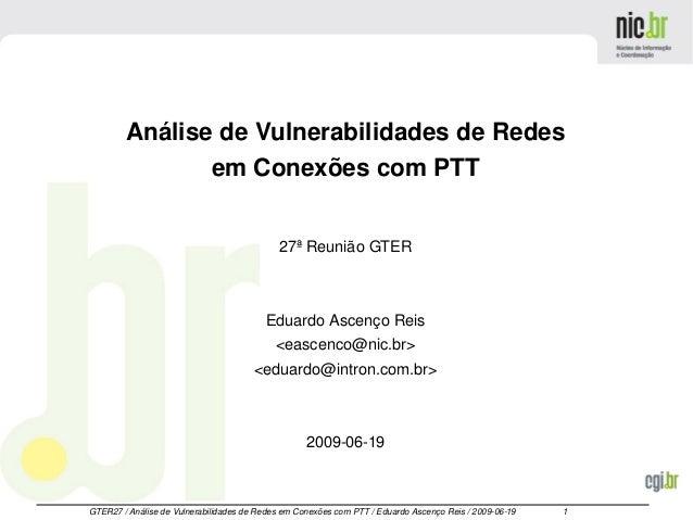 GTER27/AnálisedeVulnerabilidadesdeRedesemConexõescomPTT/EduardoAscençoReis/20090619 1 AnálisedeV...