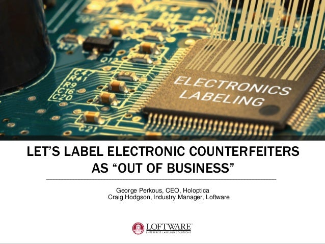 """LET'S LABEL ELECTRONIC COUNTERFEITERS AS """"OUT OF BUSINESS"""" George Perkous, CEO, Holoptica Craig Hodgson, Industry Manager,..."""