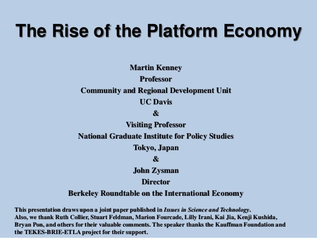The Rise of the Platform Economy Martin Kenney Professor Community and Regional Development Unit UC Davis & Visiting Profe...