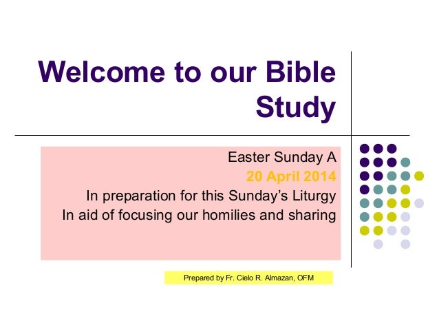 Welcome to our Bible Study Easter Sunday A 20 April 2014 In preparation for this Sunday's Liturgy In aid of focusing our h...