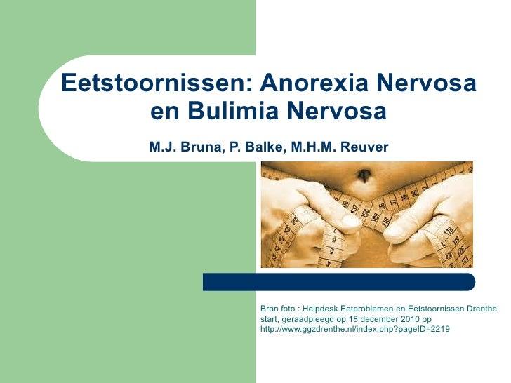 Eetstoornissen: Anorexia Nervosa en Bulimia Nervosa M.J. Bruna, P. Balke, M.H.M. Reuver Bron foto :  Helpdesk Eetproblemen...