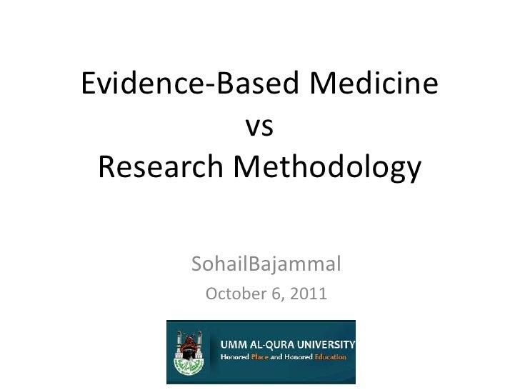 Evidence-Based MedicinevsResearch Methodology<br />SohailBajammal<br />October 6, 2011<br />