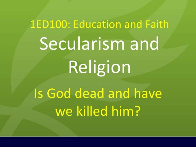 1ED100: Education and FaithSecularism andReligionIs God dead and havewe killed him?