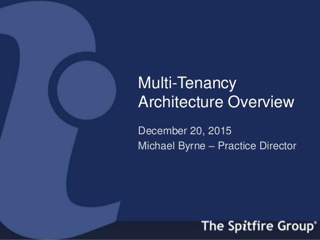 ispitfiregroup.com Multi-Tenancy Architecture Overview December 20, 2015 Michael Byrne – Practice Director