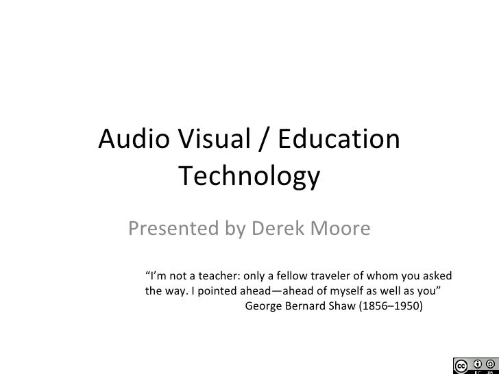 "Audio Visual / Education Technology Presented by Derek Moore "" I'm not a teacher: only a fellow traveler of whom you asked..."