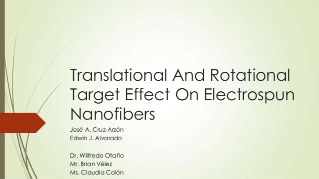 Translational And RotationalTarget Effect On ElectrospunNanofibersJosé A. Cruz-ArzónEdwin J. AlvaradoDr. Wilfredo OtañoMr....