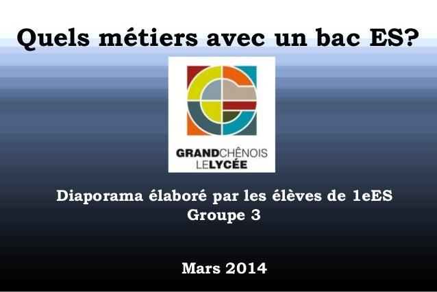 Quels métiers avec un bac ES? Diaporama élaboré par les élèves de 1eES Groupe 3 Mars 2014