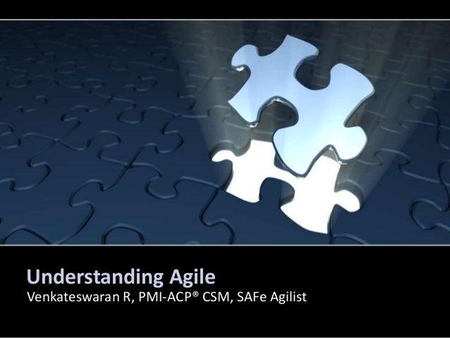 Understanding Agile Venkateswaran R, PMI-ACP® CSM, SAFe Agilist