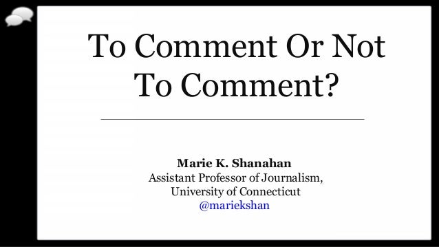 To Comment Or Not To Comment? Marie K. Shanahan Assistant Professor of Journalism, University of Connecticut @mariekshan