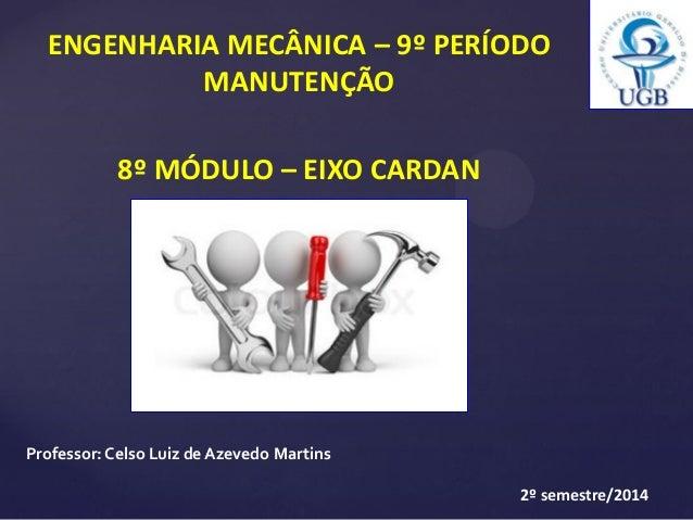 ENGENHARIA MECÂNICA – 9º PERÍODO MANUTENÇÃO 8º MÓDULO – EIXO CARDAN Professor:Celso Luiz de Azevedo Martins 2º semestre/20...