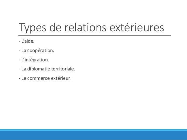 Types de relations extérieures - L'aide. - La coopération. - L'intégration. - La diplomatie territoriale. - Le commerce ex...