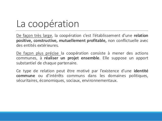 La coopération De façon très large, la coopération c'est l'établissement d'une relation positive, constructive, mutuelleme...