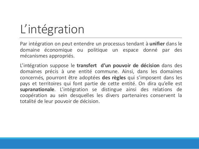 L'intégration Par intégration on peut entendre un processus tendant à unifier dans le domaine économique ou politique un e...
