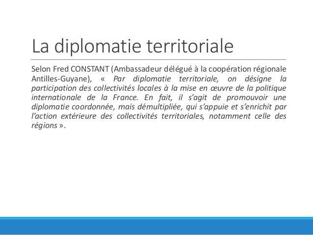 La diplomatie territoriale Selon Fred CONSTANT (Ambassadeur délégué à la coopération régionale Antilles-Guyane), « Par dip...