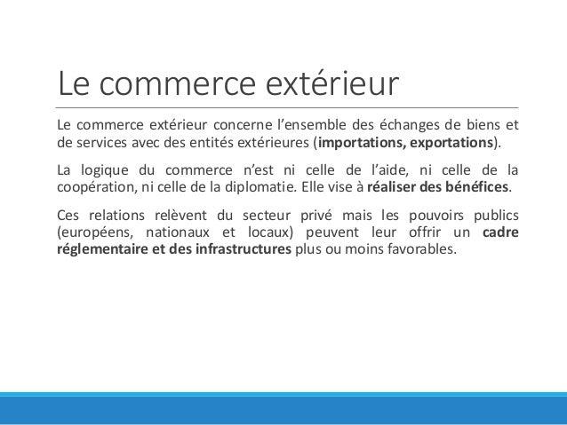 Le commerce extérieur Le commerce extérieur concerne l'ensemble des échanges de biens et de services avec des entités exté...