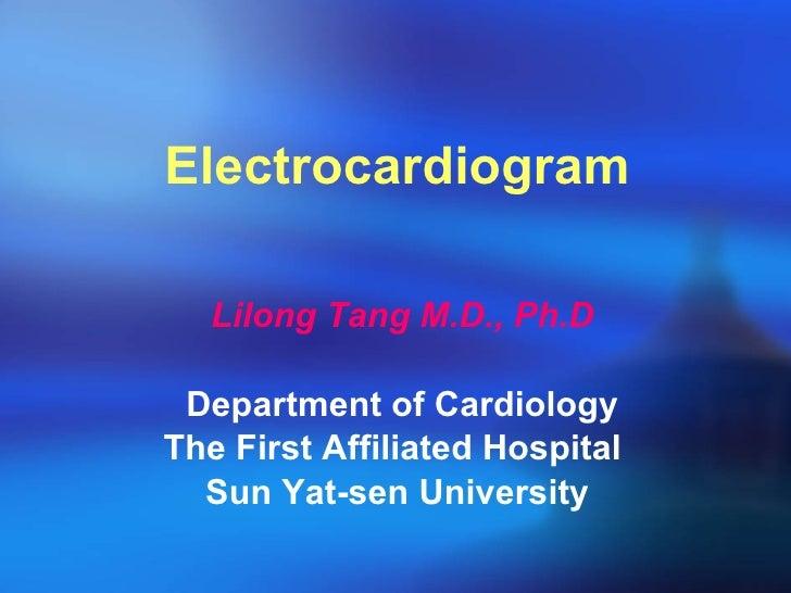 Electrocardiogram <ul><li>Lilong Tang M.D., Ph.D </li></ul><ul><li>Department of Cardiology </li></ul><ul><li>The First Af...