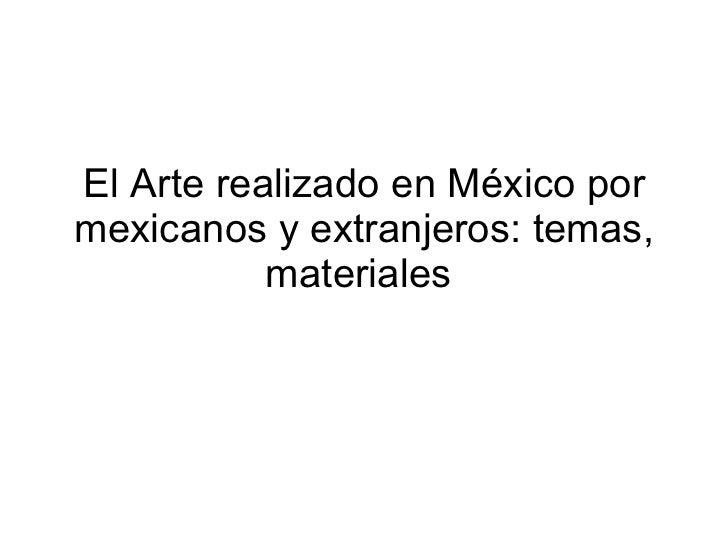 El Arte realizado en México por mexicanos y extranjeros: temas, materiales