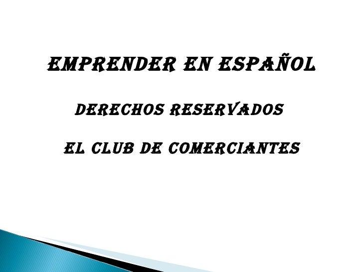 Emprender en  Español Derechos reservados  El Club de Comerciantes