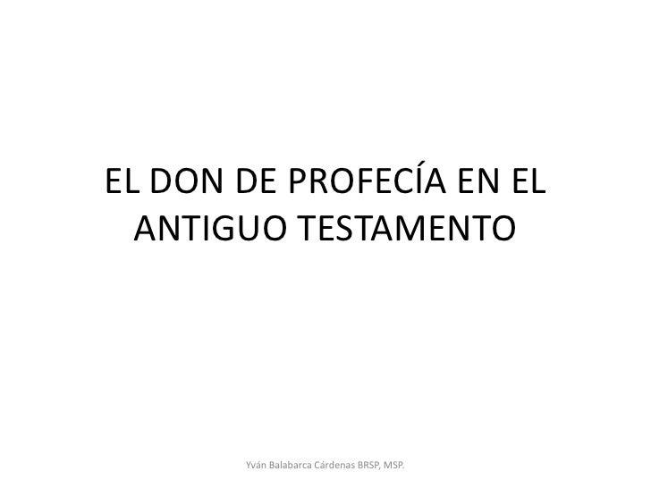 EL DON DE PROFECÍA EN EL ANTIGUO TESTAMENTO<br />Yván Balabarca Cárdenas BRSP, MSP.<br />