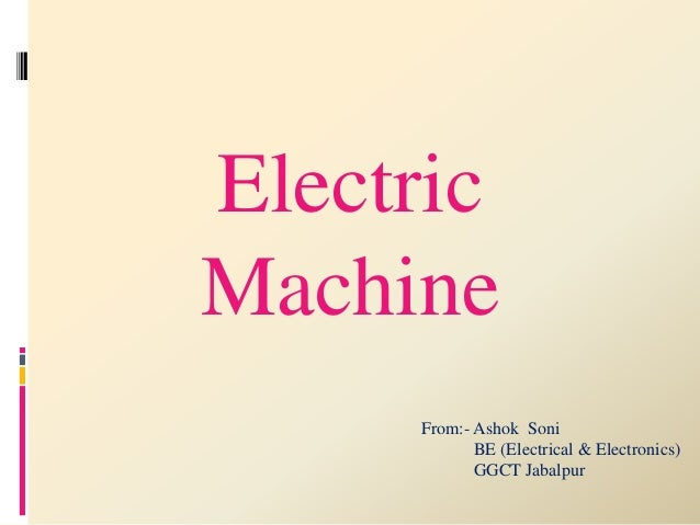 Electric  Machine  From:- Ashok Soni  BE (Electrical & Electronics)  GGCT Jabalpur