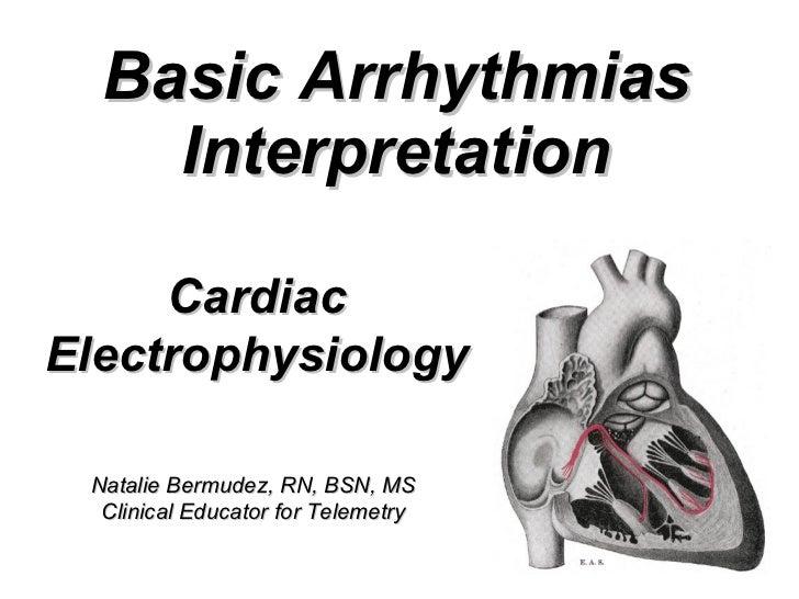 Basic Arrhythmias Interpretation Cardiac Electrophysiology Natalie Bermudez, RN, BSN, MS Clinical Educator for Telemetry