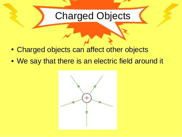 Charged Objects ● Charged objects can affect other objects ● We say that there is an electric field around it