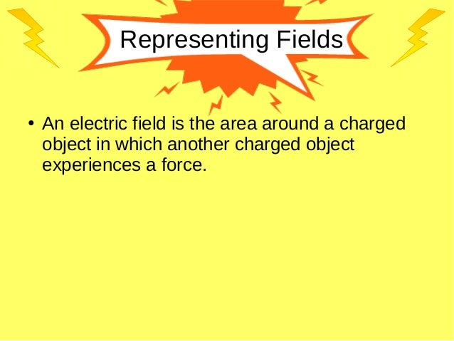 Representing Fields ● An electric field is the area around a charged object in which another charged object experiences a ...