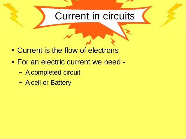 Current in circuits ● Current is the flow of electrons ● For an electric current we need - – A completed circuit – A cell ...