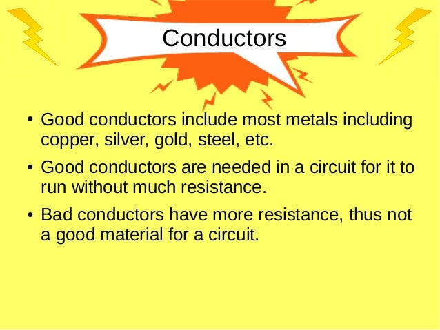 Conductors ● Good conductors include most metals including copper, silver, gold, steel, etc. ● Good conductors are needed ...