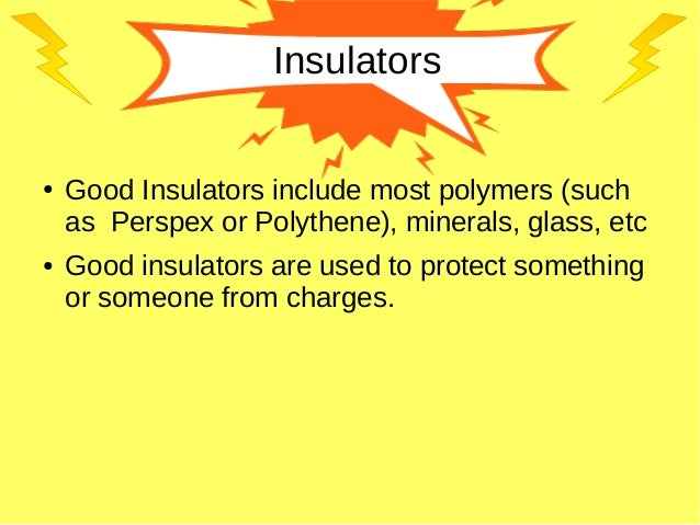 Insulators ● Good Insulators include most polymers (such as Perspex or Polythene), minerals, glass, etc ● Good insulators ...