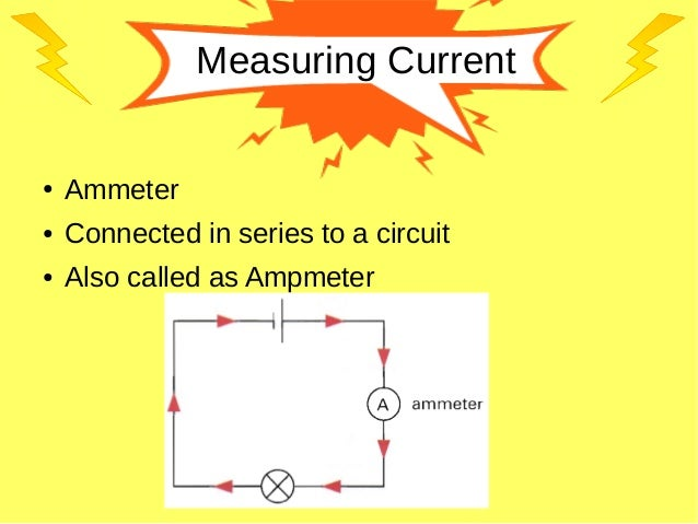 Measuring Current ● Ammeter ● Connected in series to a circuit ● Also called as Ampmeter