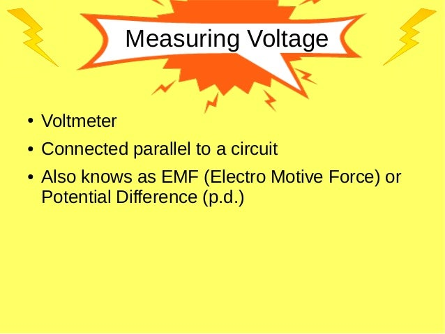 Measuring Voltage ● Voltmeter ● Connected parallel to a circuit ● Also knows as EMF (Electro Motive Force) or Potential Di...