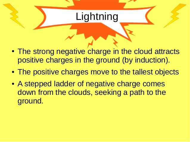 Lightning ● The strong negative charge in the cloud attracts positive charges in the ground (by induction). ● The positive...
