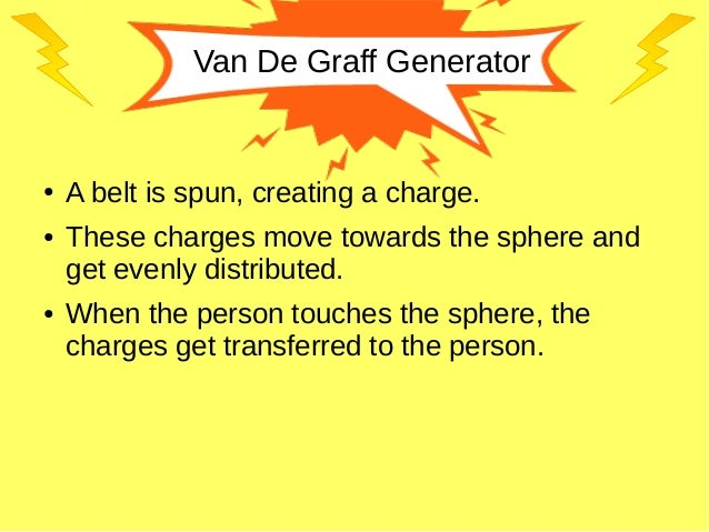 Van De Graff Generator ● A belt is spun, creating a charge. ● These charges move towards the sphere and get evenly distrib...
