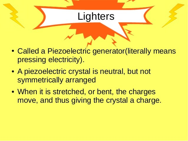 Lighters ● Called a Piezoelectric generator(literally means pressing electricity). ● A piezoelectric crystal is neutral, b...